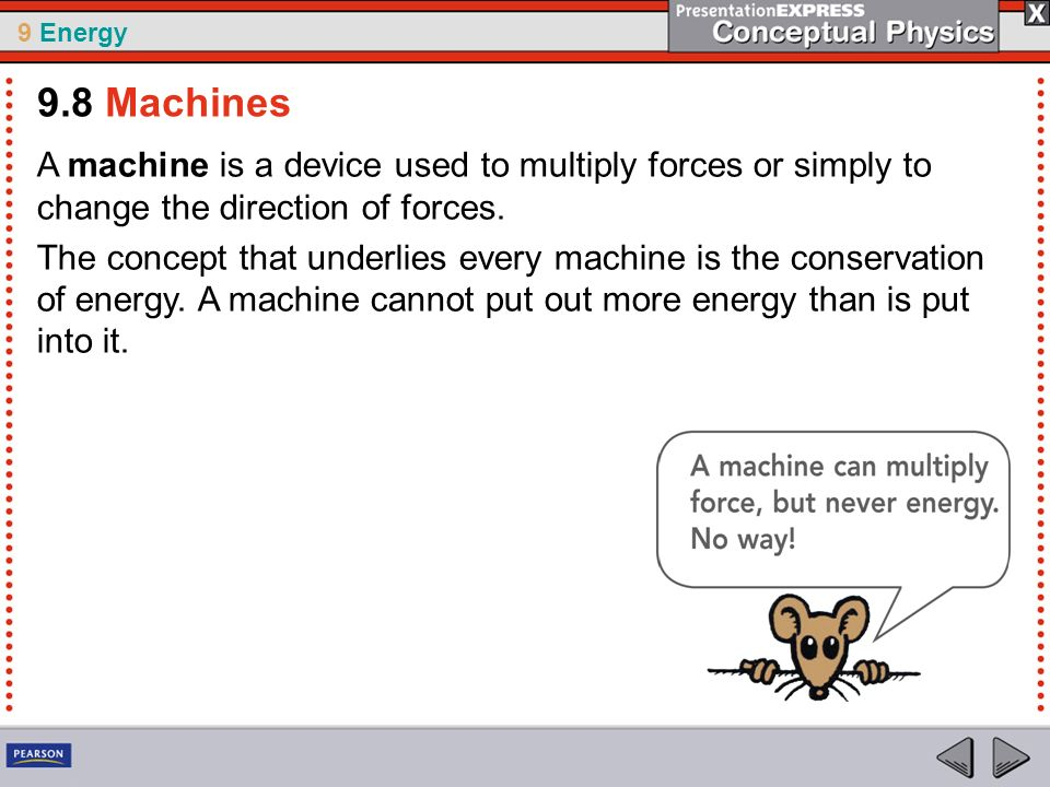 9.8 Machines A machine is a device used to multiply forces or simply to change the direction of forces.