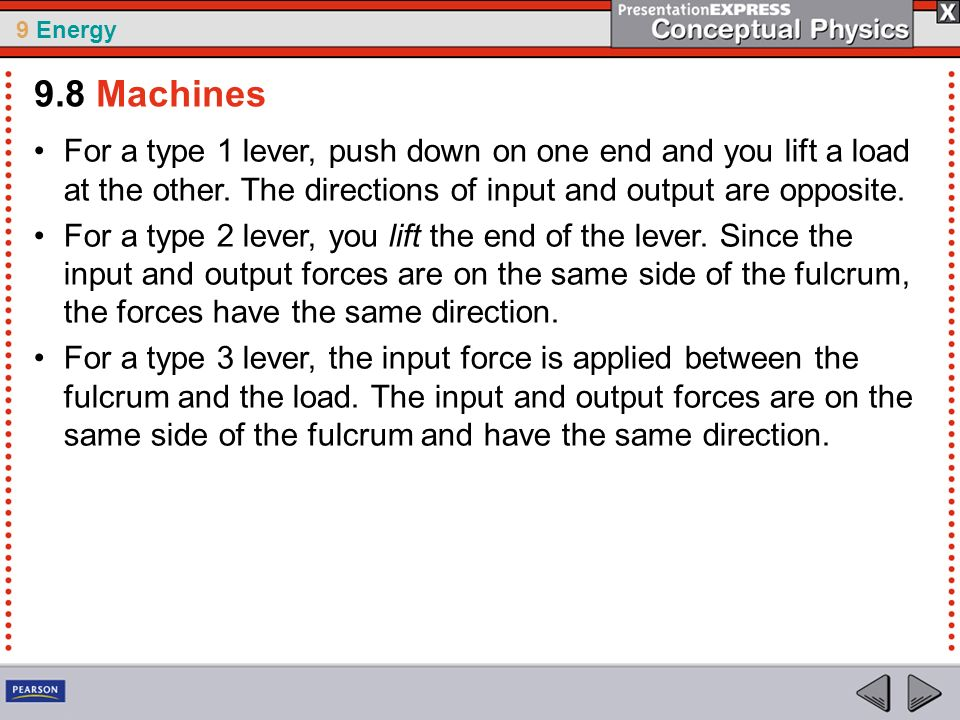 9.8 Machines For a type 1 lever, push down on one end and you lift a load at the other. The directions of input and output are opposite.