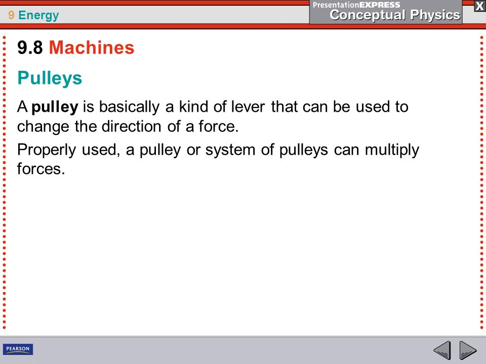 9.8 Machines Pulleys. A pulley is basically a kind of lever that can be used to change the direction of a force.
