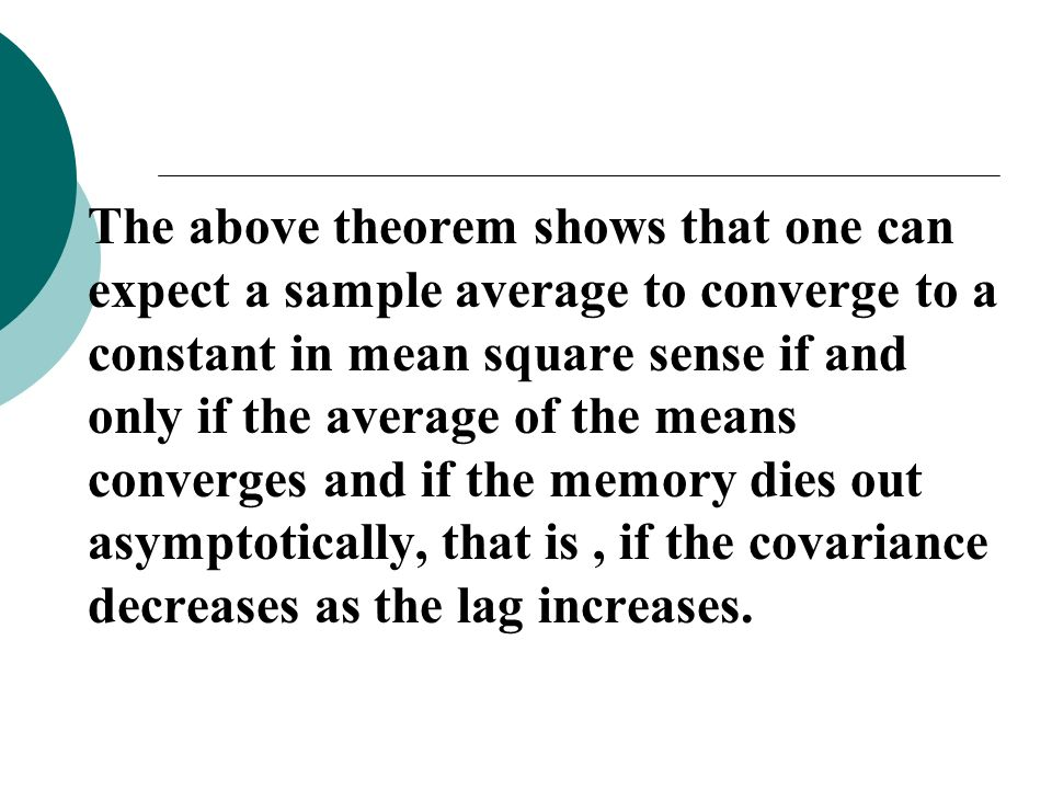 The above theorem shows that one can expect a sample average to converge to a constant in mean square sense if and only if the average of the means converges and if the memory dies out asymptotically, that is , if the covariance decreases as the lag increases.