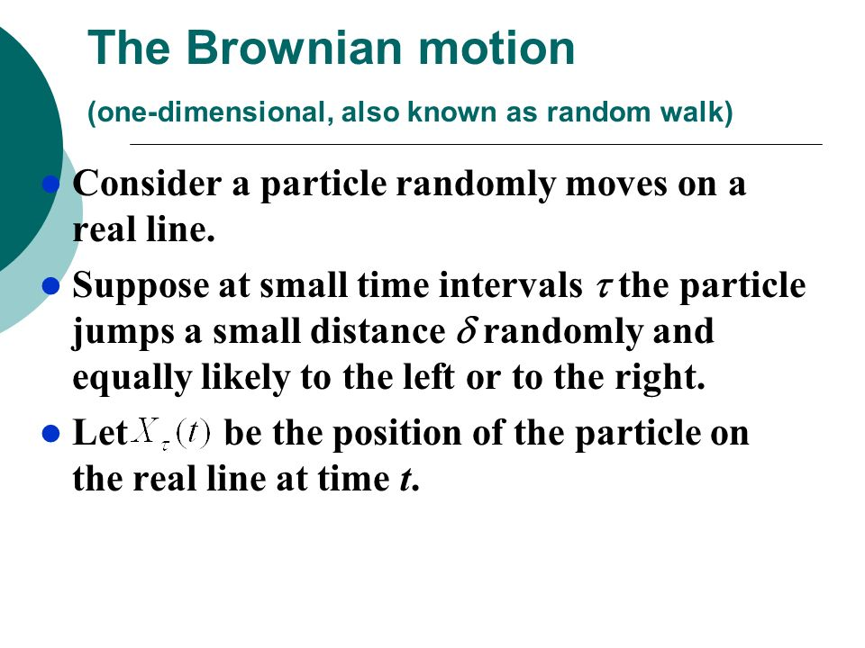 The Brownian motion (one-dimensional, also known as random walk)