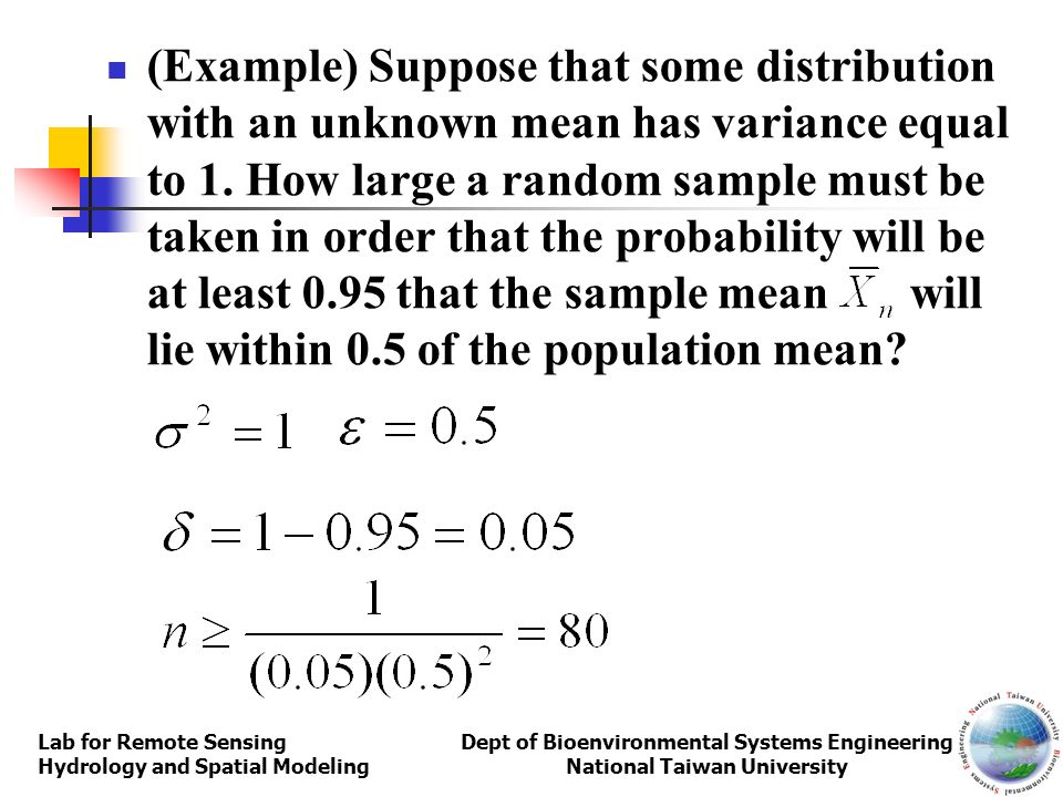 (Example) Suppose that some distribution with an unknown mean has variance equal to 1. How large a random sample must be taken in order that the probability will be at least 0.95 that the sample mean will lie within 0.5 of the population mean