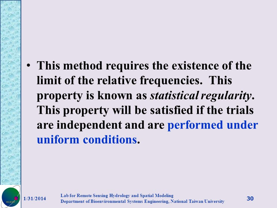 This method requires the existence of the limit of the relative frequencies. This property is known as statistical regularity. This property will be satisfied if the trials are independent and are performed under uniform conditions.