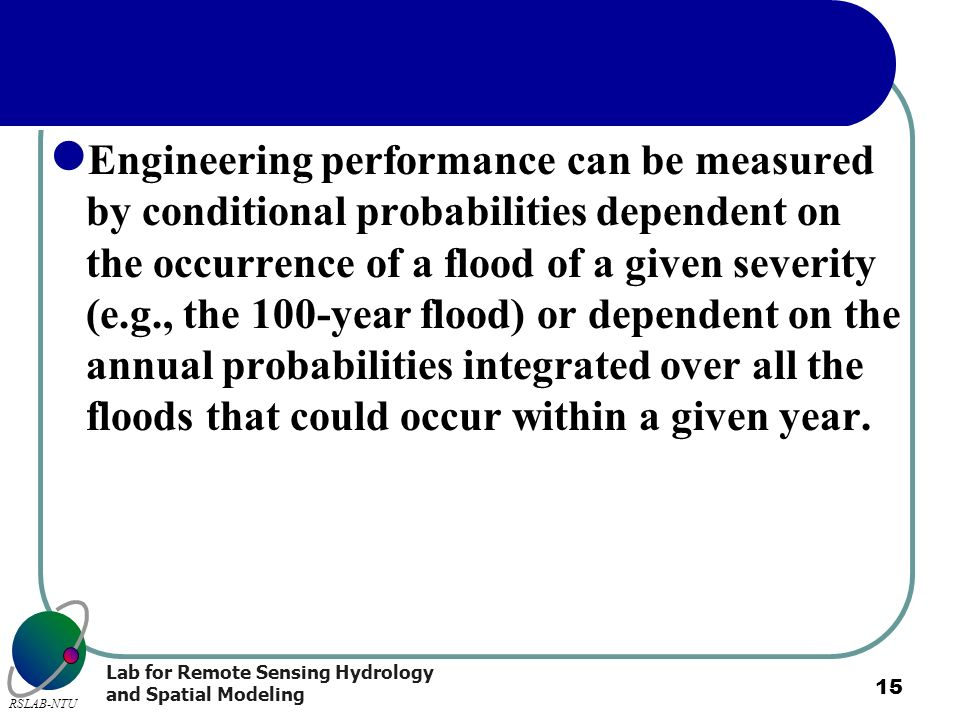 Engineering performance can be measured by conditional probabilities dependent on the occurrence of a flood of a given severity (e.g., the 100-year flood) or dependent on the annual probabilities integrated over all the floods that could occur within a given year.