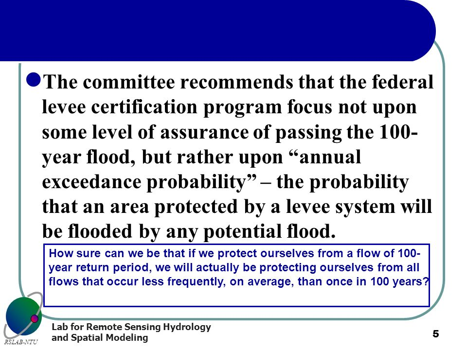 The committee recommends that the federal levee certification program focus not upon some level of assurance of passing the 100-year flood, but rather upon annual exceedance probability – the probability that an area protected by a levee system will be flooded by any potential flood.