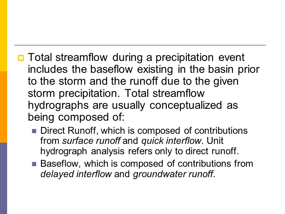 Total streamflow during a precipitation event includes the baseflow existing in the basin prior to the storm and the runoff due to the given storm precipitation. Total streamflow hydrographs are usually conceptualized as being composed of: