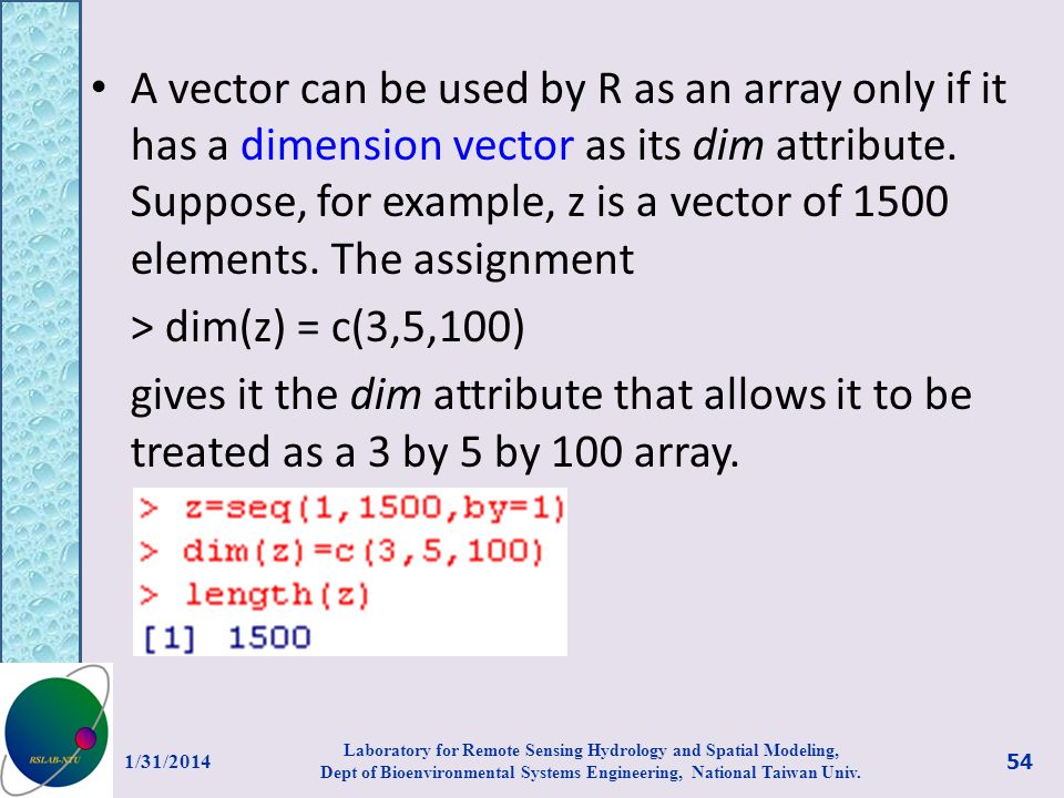 A vector can be used by R as an array only if it has a dimension vector as its dim attribute. Suppose, for example, z is a vector of 1500 elements. The assignment