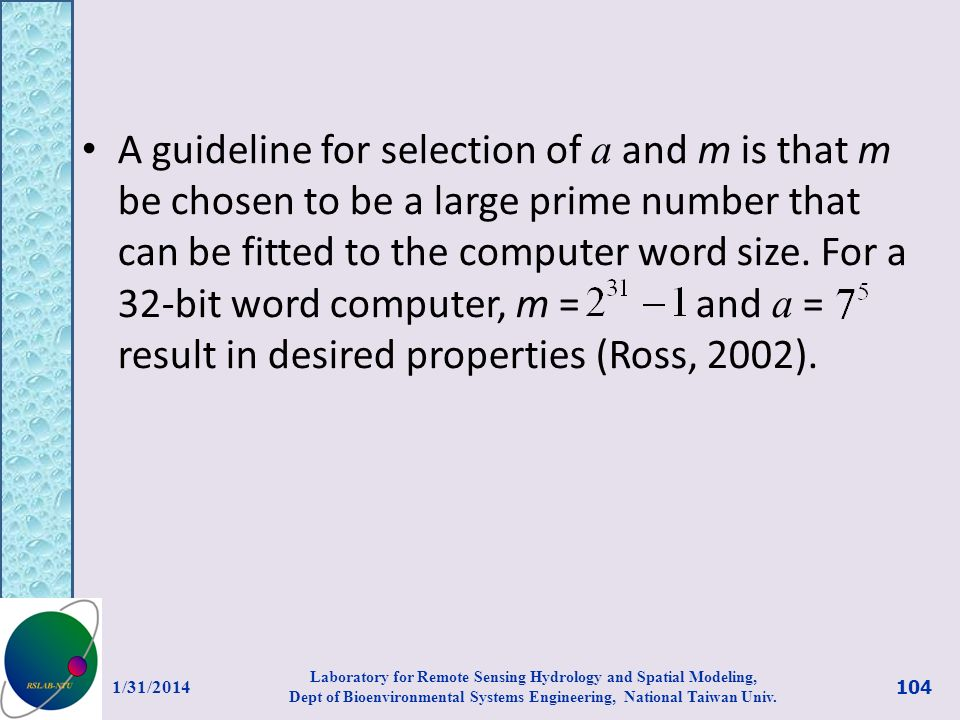 A guideline for selection of a and m is that m be chosen to be a large prime number that can be fitted to the computer word size. For a 32-bit word computer, m = and a = result in desired properties (Ross, 2002).
