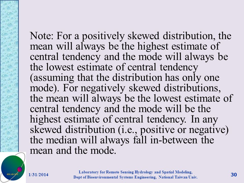 Note: For a positively skewed distribution, the mean will always be the highest estimate of central tendency and the mode will always be the lowest estimate of central tendency (assuming that the distribution has only one mode). For negatively skewed distributions, the mean will always be the lowest estimate of central tendency and the mode will be the highest estimate of central tendency. In any skewed distribution (i.e., positive or negative) the median will always fall in-between the mean and the mode.