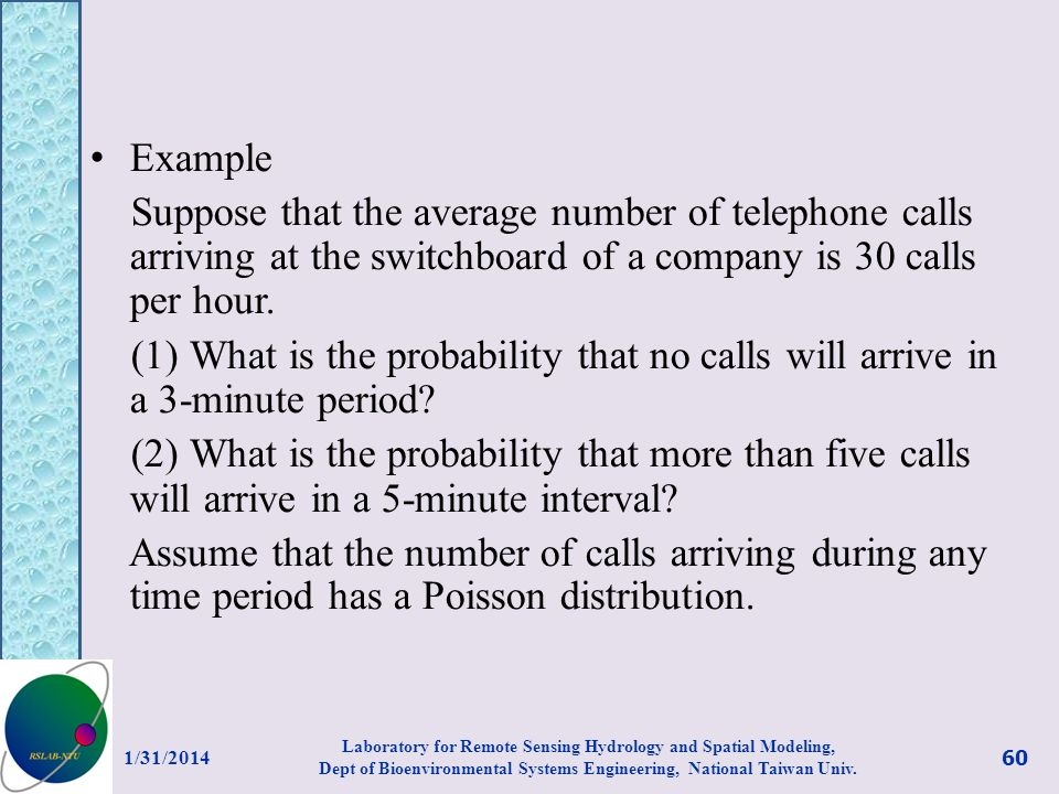 Example Suppose that the average number of telephone calls arriving at the switchboard of a company is 30 calls per hour.