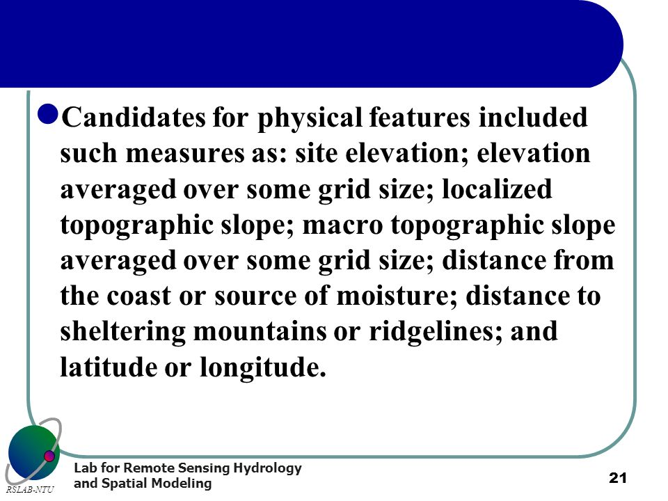 Candidates for physical features included such measures as: site elevation; elevation averaged over some grid size; localized topographic slope; macro topographic slope averaged over some grid size; distance from the coast or source of moisture; distance to sheltering mountains or ridgelines; and latitude or longitude.