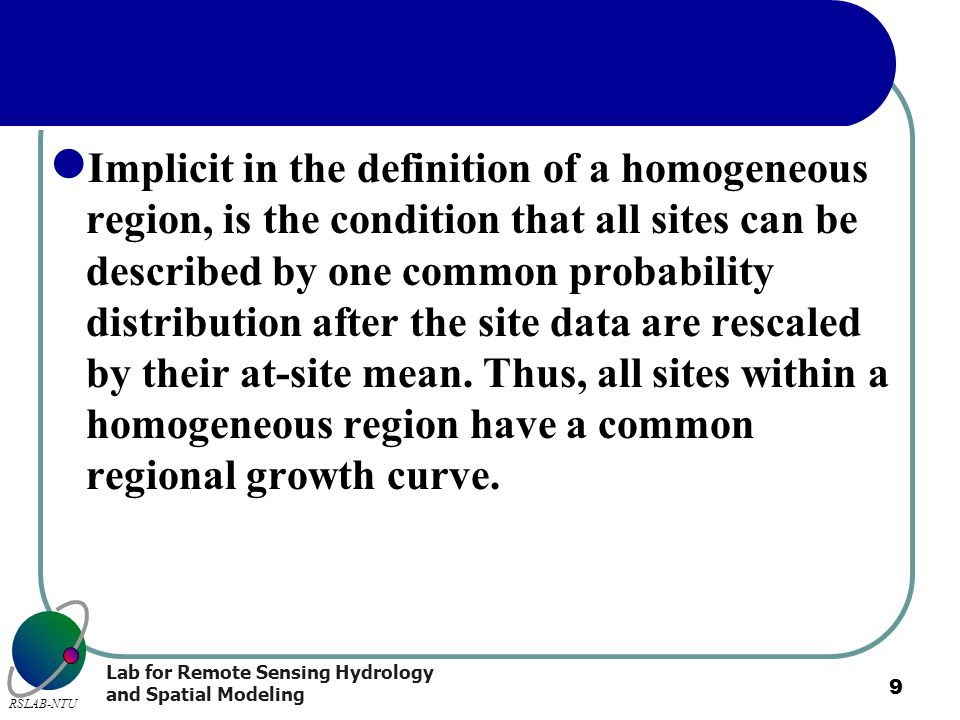 Implicit in the definition of a homogeneous region, is the condition that all sites can be described by one common probability distribution after the site data are rescaled by their at-site mean.