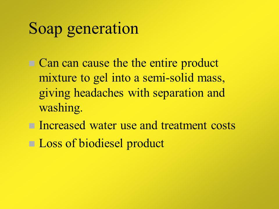 Soap generation Can can cause the the entire product mixture to gel into a semi-solid mass, giving headaches with separation and washing.