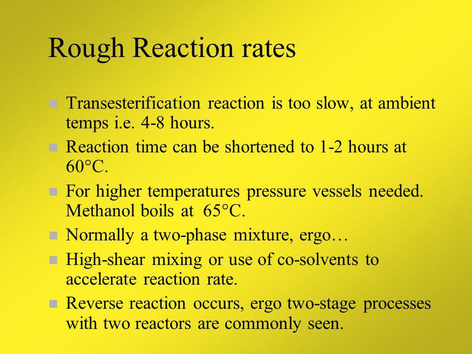 Rough Reaction rates Transesterification reaction is too slow, at ambient temps i.e. 4-8 hours. Reaction time can be shortened to 1-2 hours at 60°C.