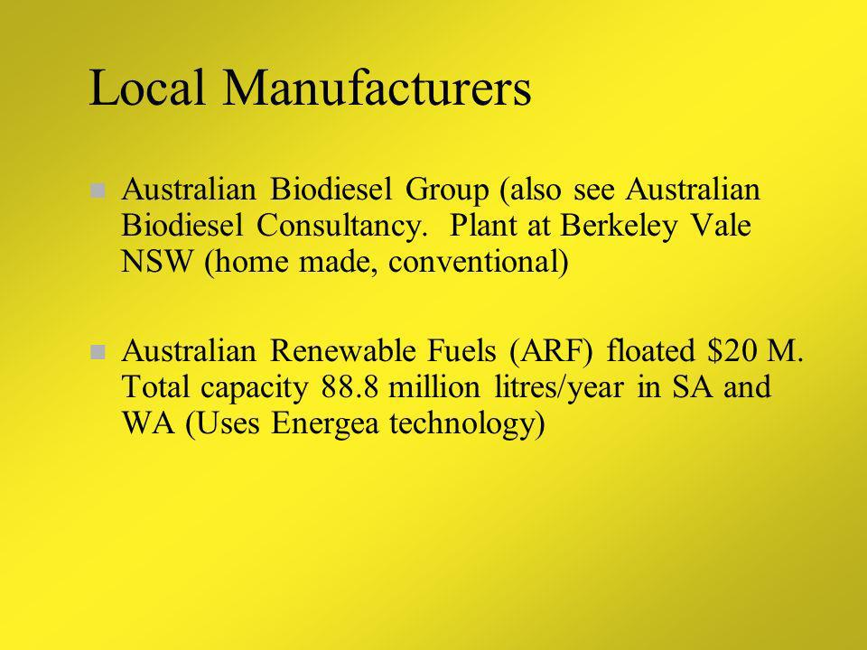 Local Manufacturers Australian Biodiesel Group (also see Australian Biodiesel Consultancy. Plant at Berkeley Vale NSW (home made, conventional)