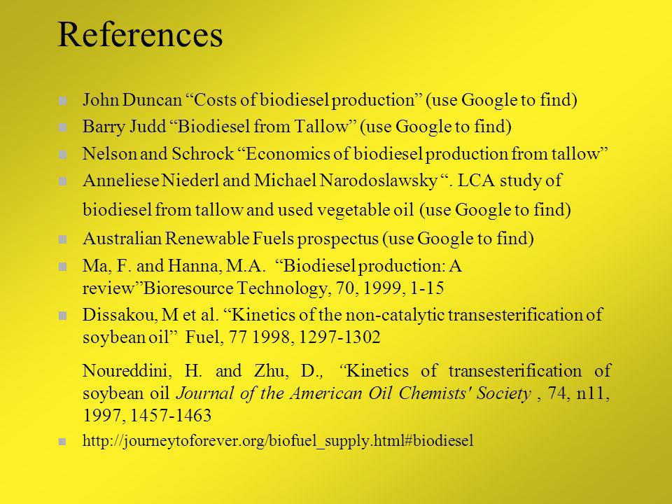 References John Duncan Costs of biodiesel production (use Google to find) Barry Judd Biodiesel from Tallow (use Google to find)