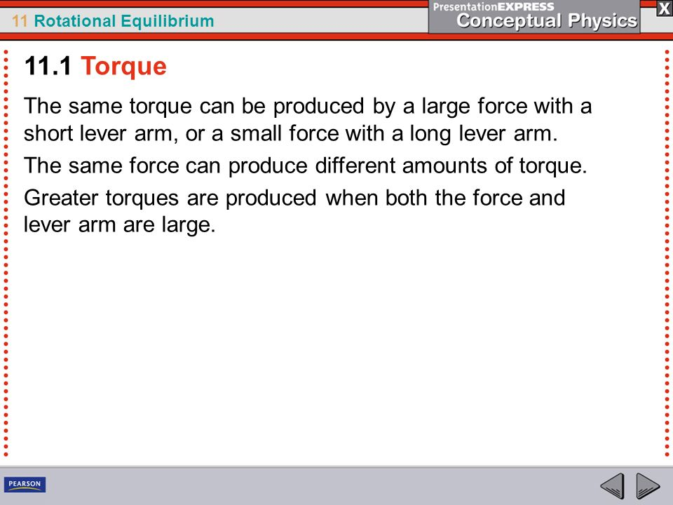 11.1 Torque The same torque can be produced by a large force with a short lever arm, or a small force with a long lever arm.
