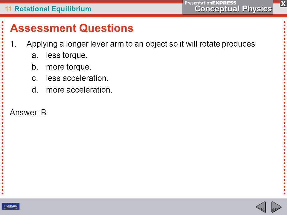 Assessment Questions Applying a longer lever arm to an object so it will rotate produces. less torque.