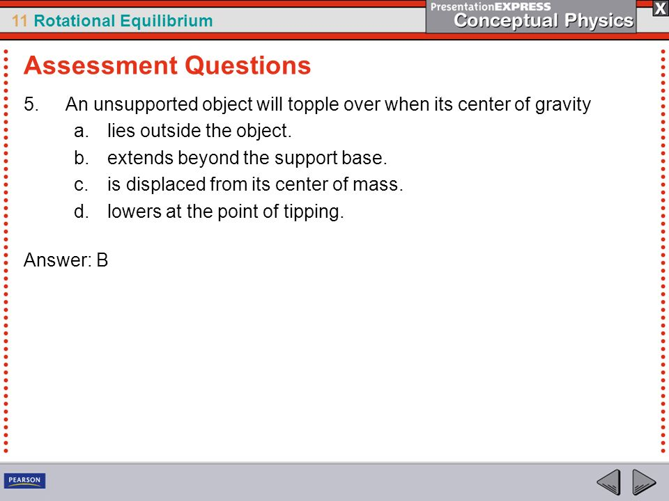 Assessment Questions An unsupported object will topple over when its center of gravity. lies outside the object.