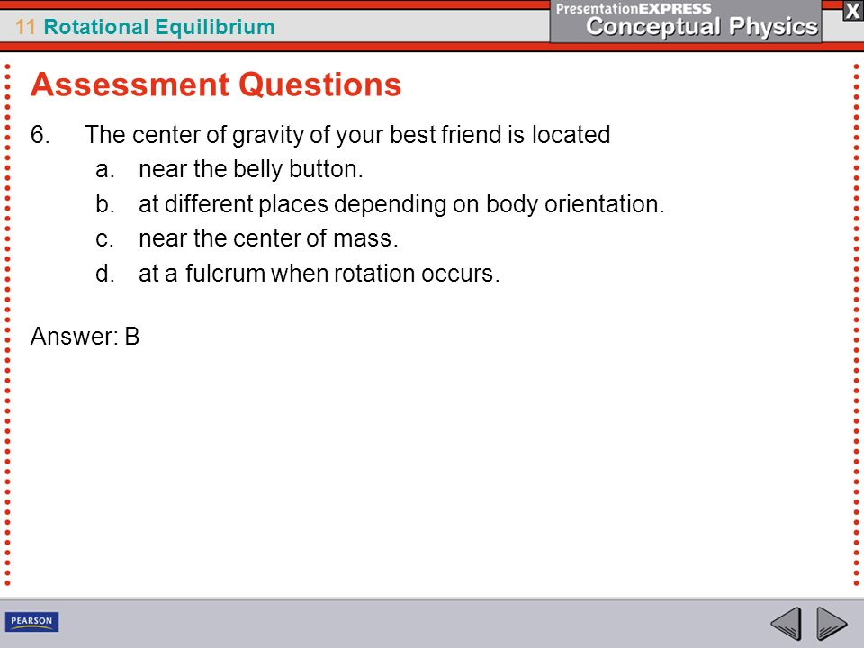 Assessment Questions The center of gravity of your best friend is located. near the belly button.