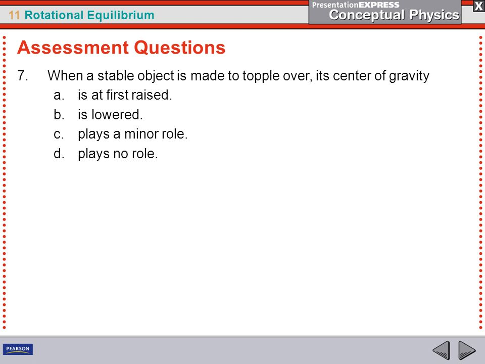 Assessment Questions When a stable object is made to topple over, its center of gravity. is at first raised.