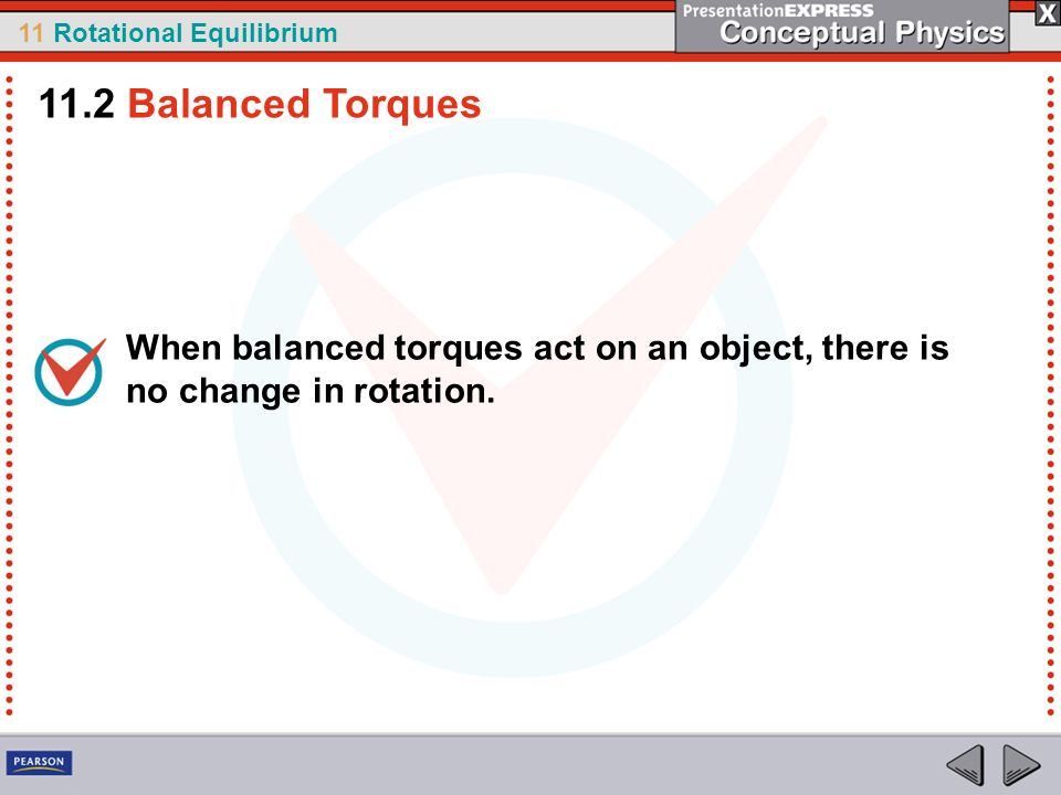 11.2 Balanced Torques When balanced torques act on an object, there is no change in rotation.