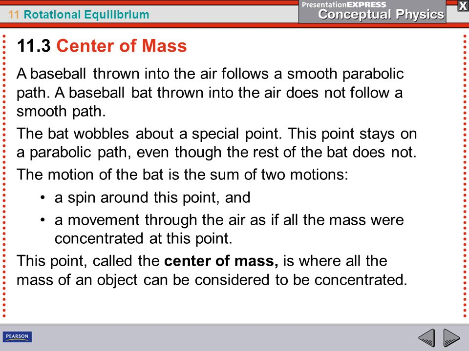 11.3 Center of Mass A baseball thrown into the air follows a smooth parabolic path. A baseball bat thrown into the air does not follow a smooth path.