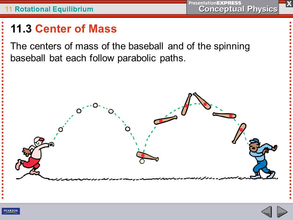 11.3 Center of Mass The centers of mass of the baseball and of the spinning baseball bat each follow parabolic paths.