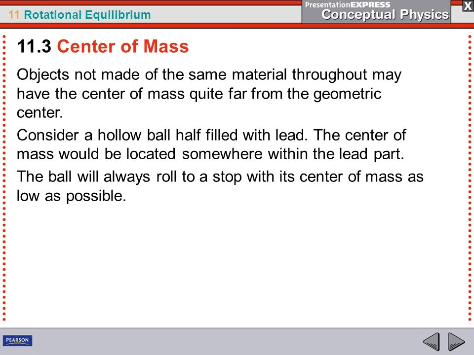11.3 Center of Mass Objects not made of the same material throughout may have the center of mass quite far from the geometric center.