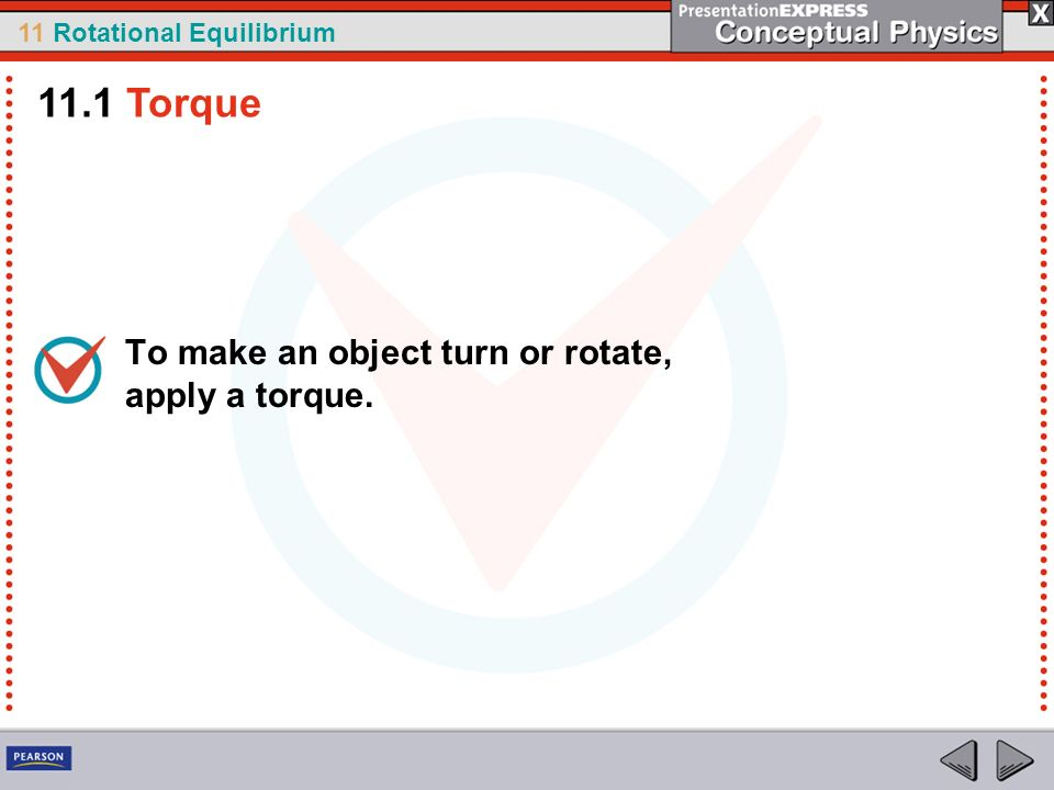 11.1 Torque To make an object turn or rotate, apply a torque.