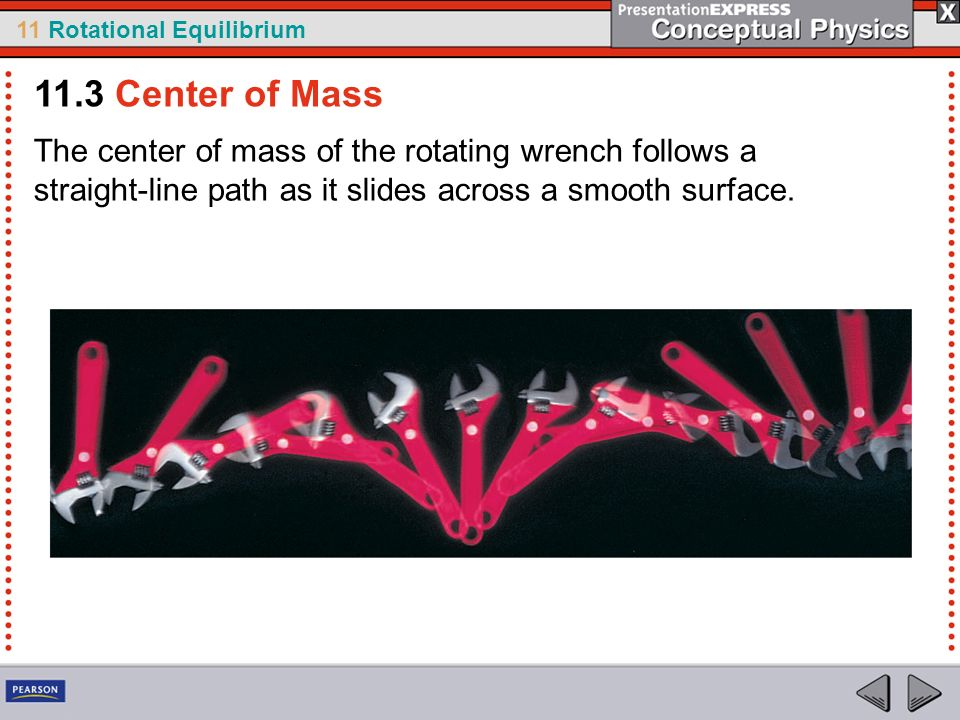 11.3 Center of Mass The center of mass of the rotating wrench follows a straight-line path as it slides across a smooth surface.