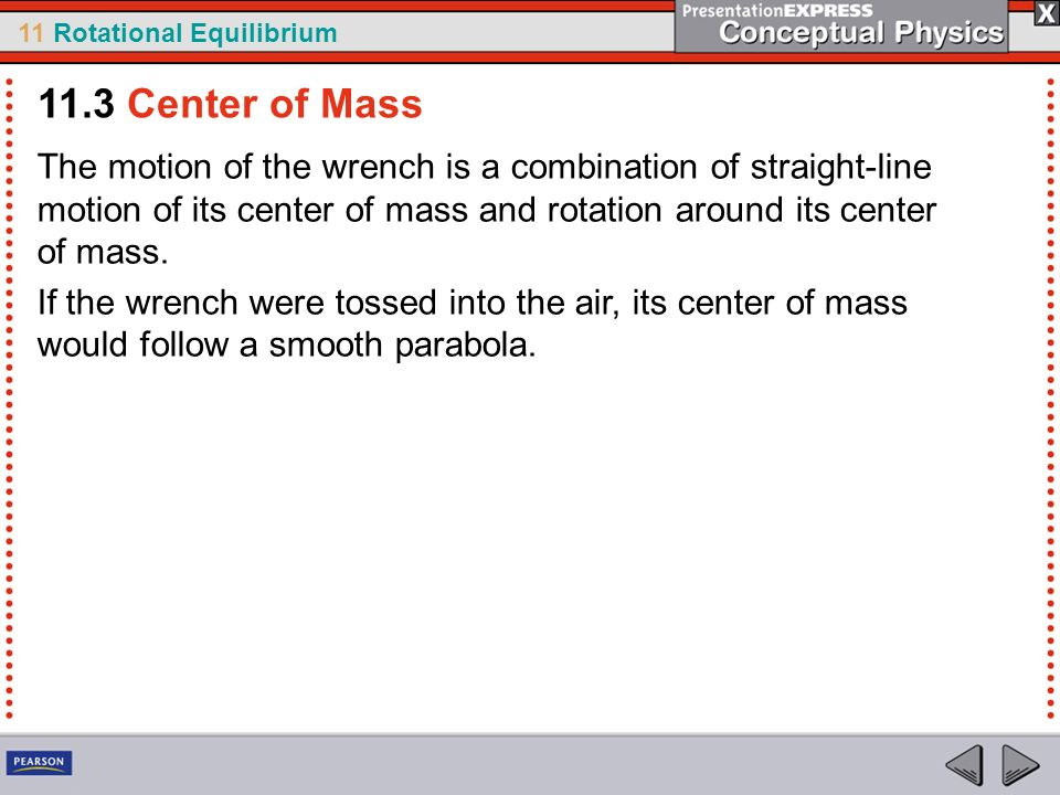 11.3 Center of Mass The motion of the wrench is a combination of straight-line motion of its center of mass and rotation around its center of mass.