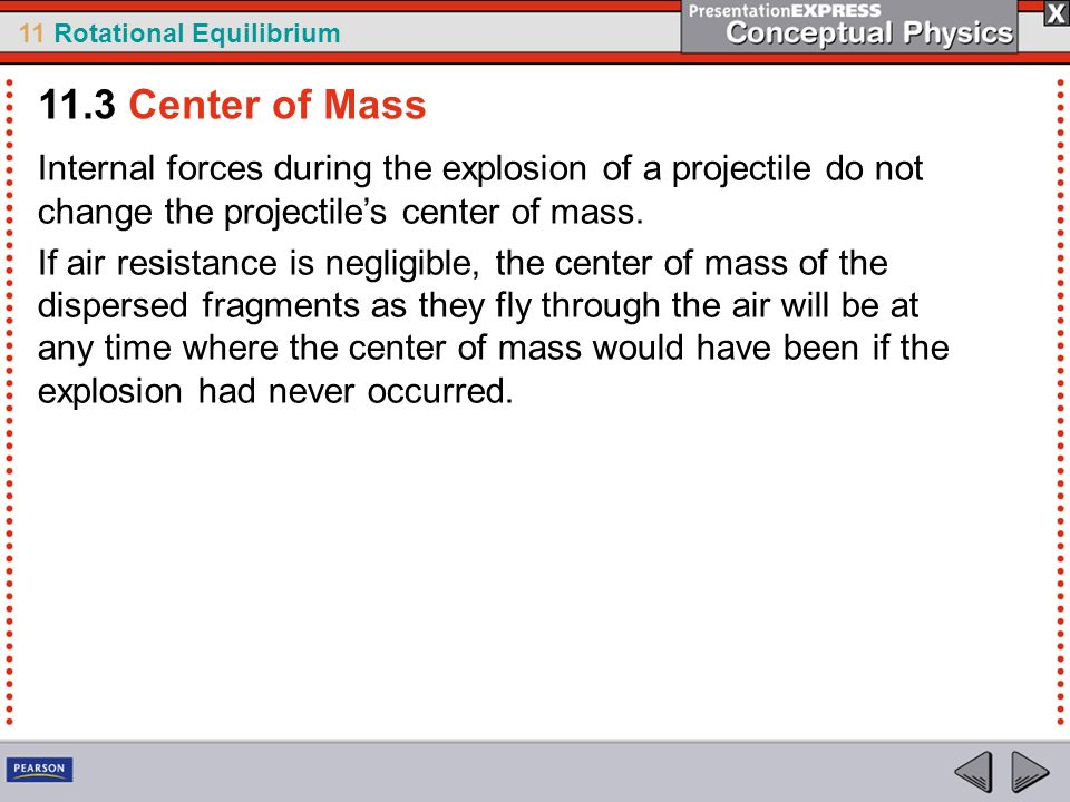 11.3 Center of Mass Internal forces during the explosion of a projectile do not change the projectile's center of mass.