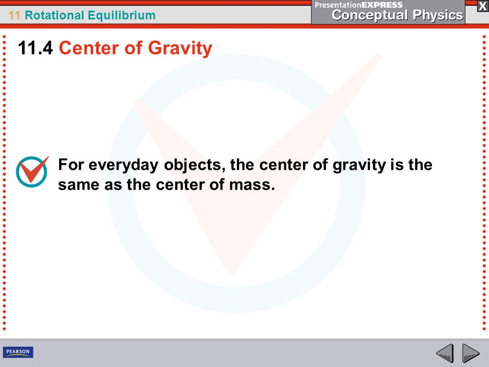 11.4 Center of Gravity For everyday objects, the center of gravity is the same as the center of mass.