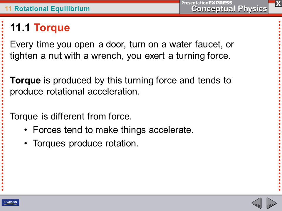 11.1 Torque Every time you open a door, turn on a water faucet, or tighten a nut with a wrench, you exert a turning force.
