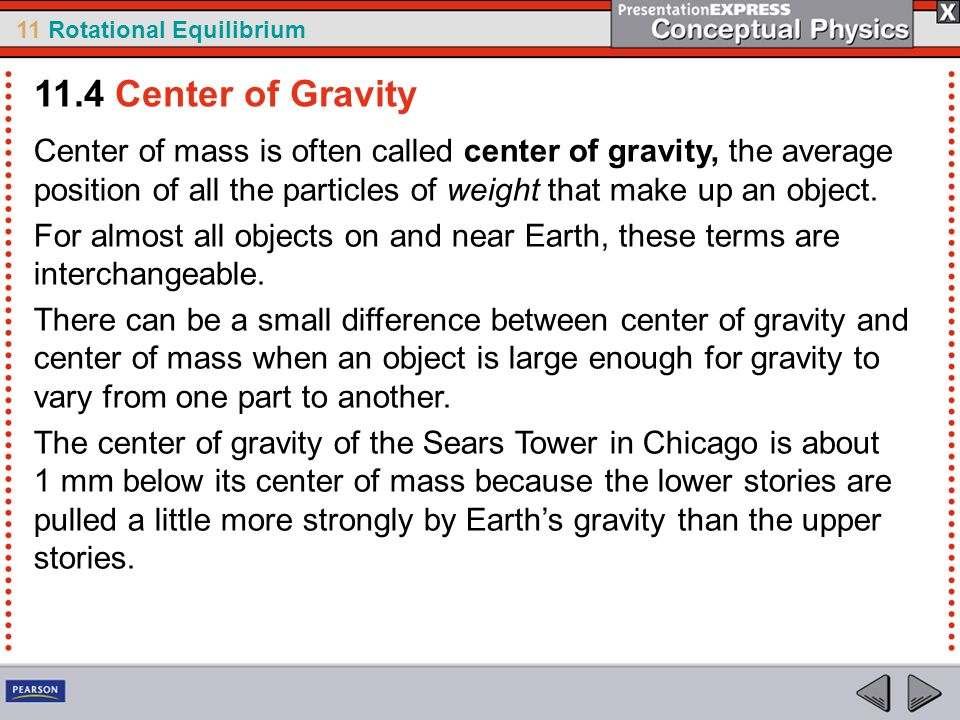 11.4 Center of Gravity Center of mass is often called center of gravity, the average position of all the particles of weight that make up an object.