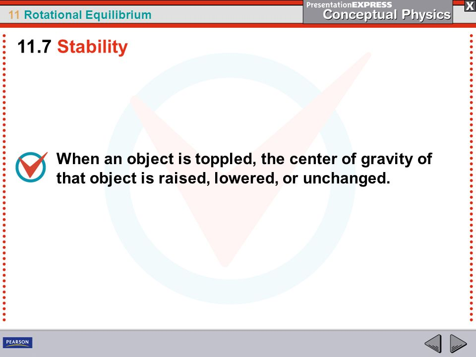 11.7 Stability When an object is toppled, the center of gravity of that object is raised, lowered, or unchanged.
