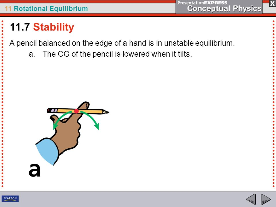11.7 Stability A pencil balanced on the edge of a hand is in unstable equilibrium.