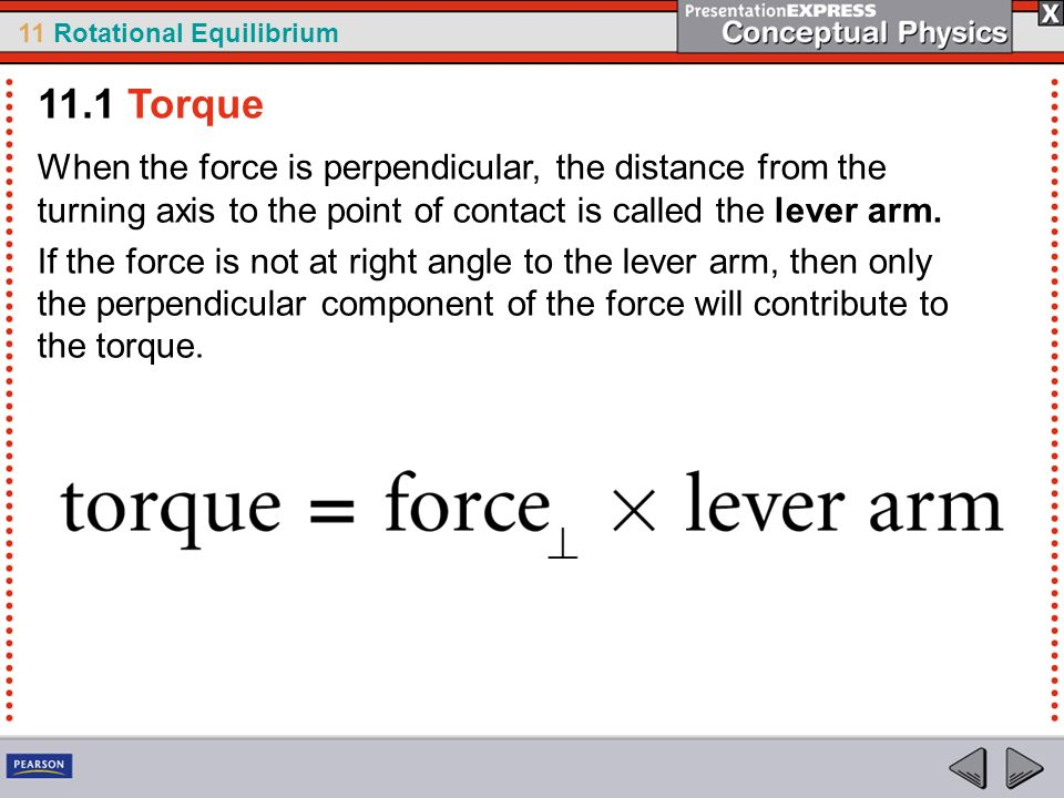 11.1 Torque When the force is perpendicular, the distance from the turning axis to the point of contact is called the lever arm.