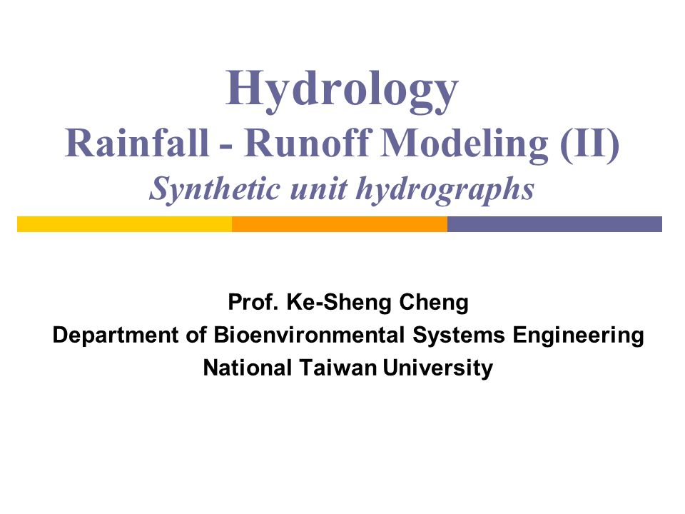 Hydrology Rainfall - Runoff Modeling (II) Synthetic unit hydrographs
