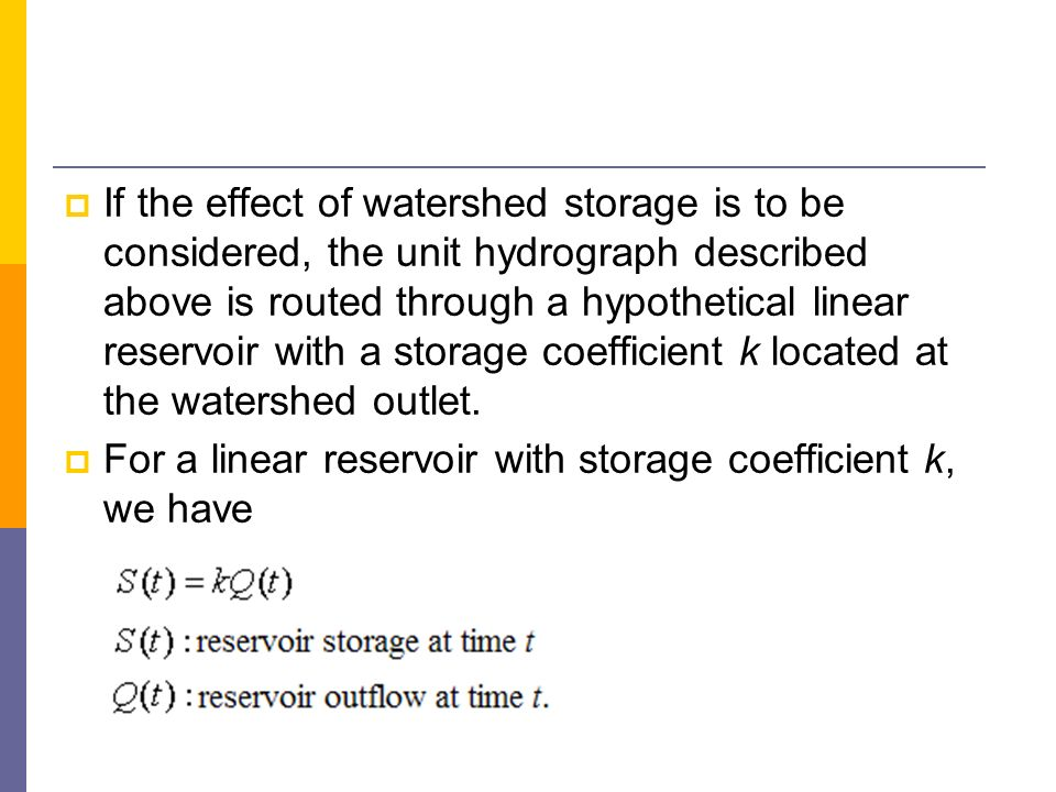 If the effect of watershed storage is to be considered, the unit hydrograph described above is routed through a hypothetical linear reservoir with a storage coefficient k located at the watershed outlet.