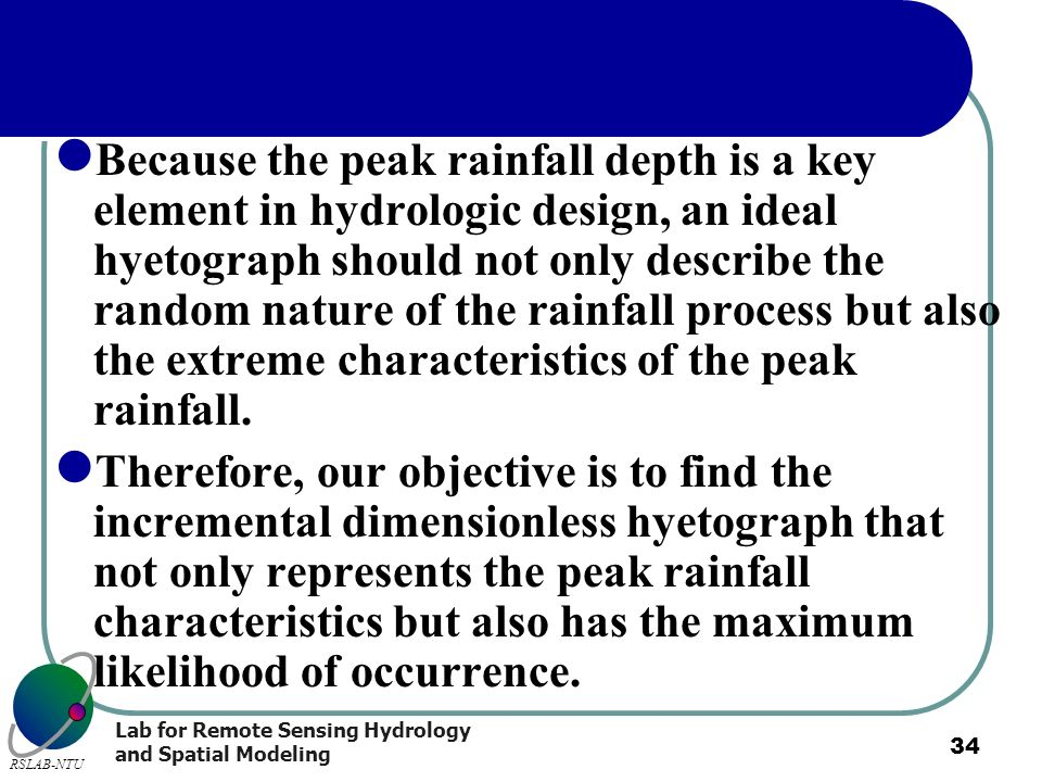 Because the peak rainfall depth is a key element in hydrologic design, an ideal hyetograph should not only describe the random nature of the rainfall process but also the extreme characteristics of the peak rainfall.