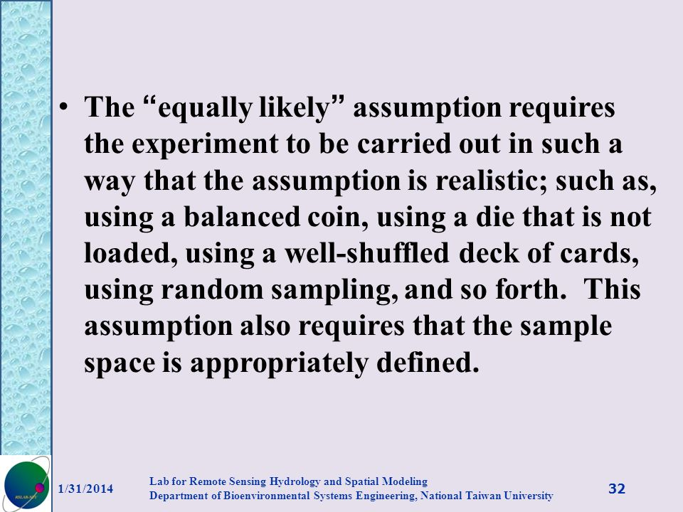 The equally likely assumption requires the experiment to be carried out in such a way that the assumption is realistic; such as, using a balanced coin, using a die that is not loaded, using a well-shuffled deck of cards, using random sampling, and so forth. This assumption also requires that the sample space is appropriately defined.