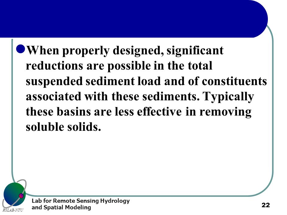 When properly designed, significant reductions are possible in the total suspended sediment load and of constituents associated with these sediments.