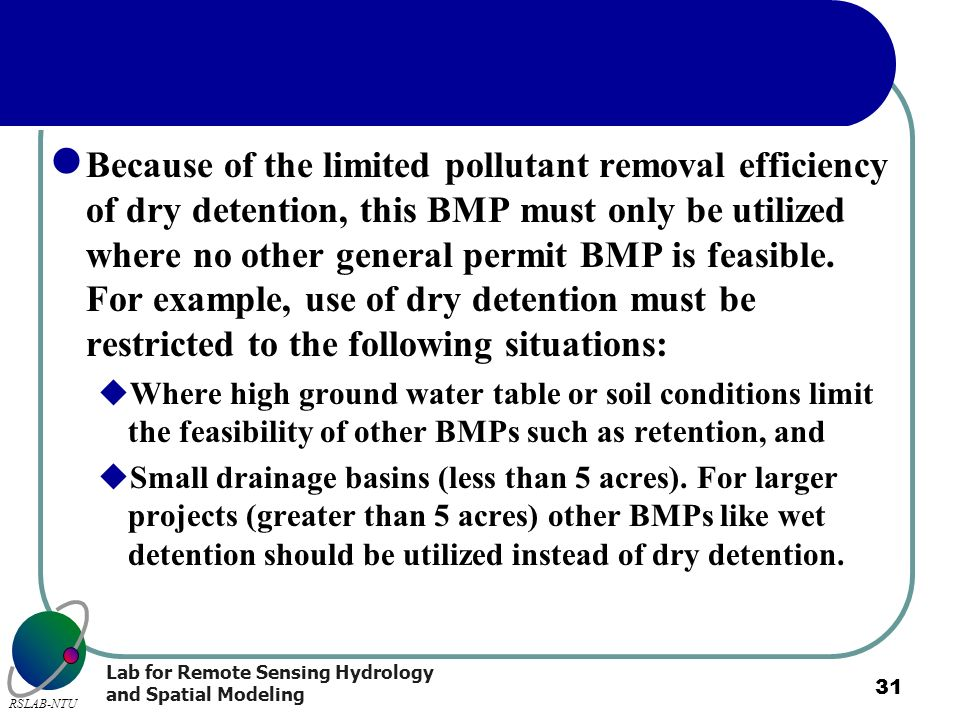 Because of the limited pollutant removal efficiency of dry detention, this BMP must only be utilized where no other general permit BMP is feasible. For example, use of dry detention must be restricted to the following situations: