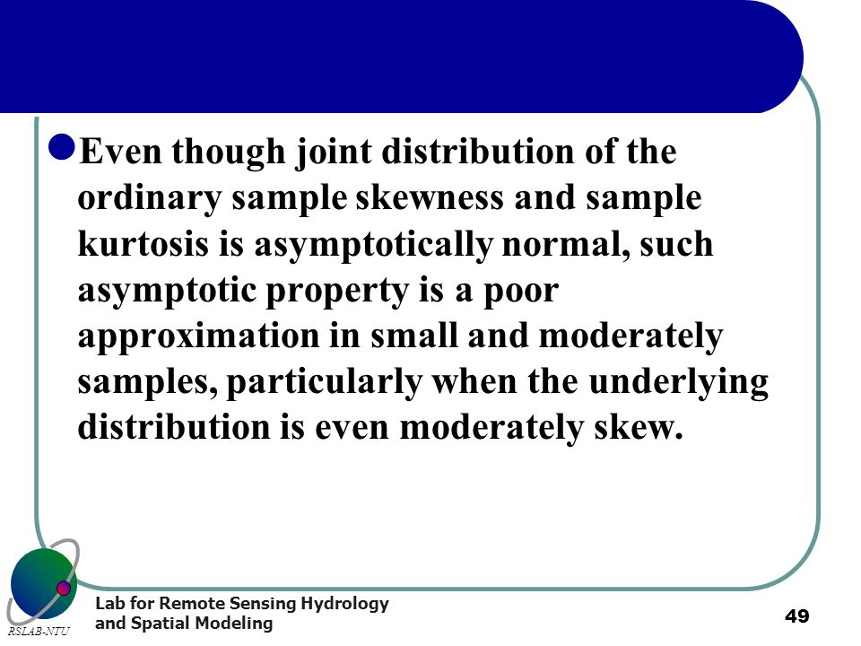 Even though joint distribution of the ordinary sample skewness and sample kurtosis is asymptotically normal, such asymptotic property is a poor approximation in small and moderately samples, particularly when the underlying distribution is even moderately skew.