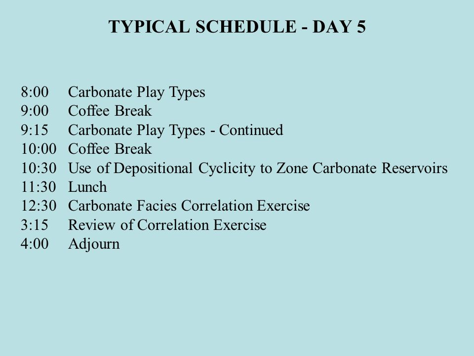 TYPICAL SCHEDULE - DAY 5 8:00 Carbonate Play Types 9:00 Coffee Break
