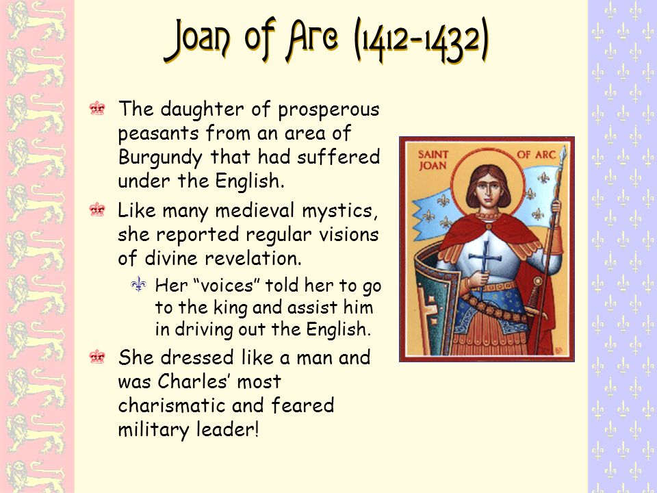 Joan of Arc (1412-1432) The daughter of prosperous peasants from an area of Burgundy that had suffered under the English.