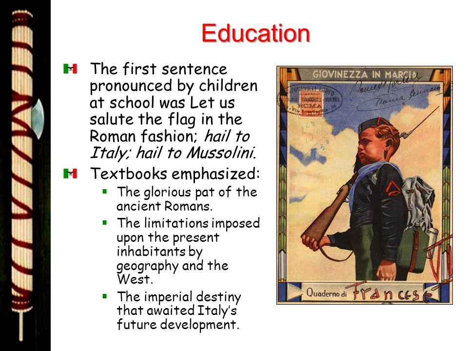 Education The first sentence pronounced by children at school was Let us salute the flag in the Roman fashion; hail to Italy; hail to Mussolini.