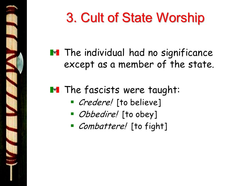 3. Cult of State Worship The individual had no significance except as a member of the state. The fascists were taught: